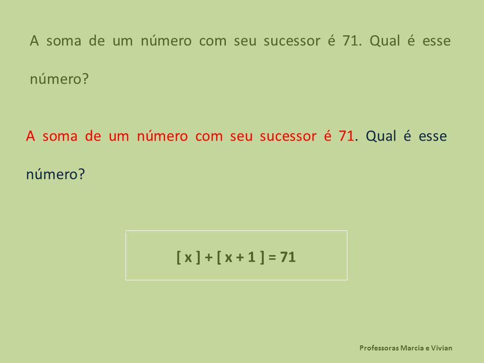 Professoras Marcia e Vivian A soma de um número com seu sucessor é 71. Qual é esse número? [ x ] + [ x + 1 ] = 71