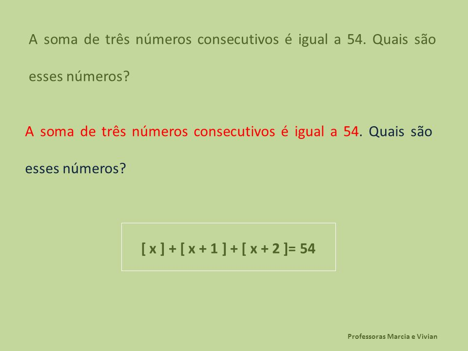 Professoras Marcia e Vivian A soma de três números consecutivos é igual a 54. Quais são esses números? [ x ] + [ x + 1 ] + [ x + 2 ]= 54