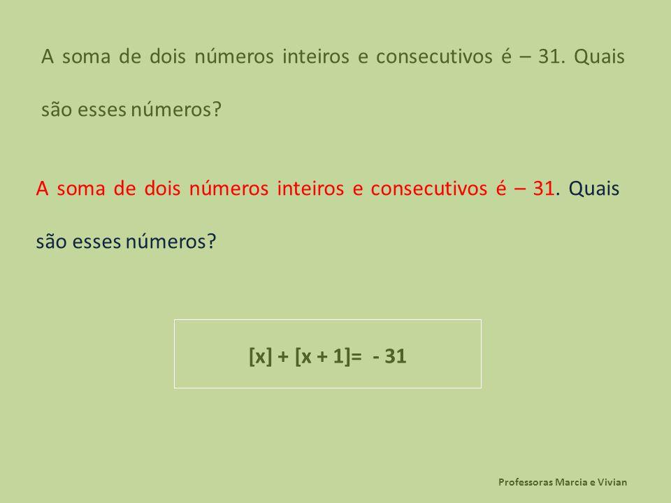 Professoras Marcia e Vivian A soma de dois números inteiros e consecutivos é – 31. Quais são esses números? [x] + [x + 1]= - 31