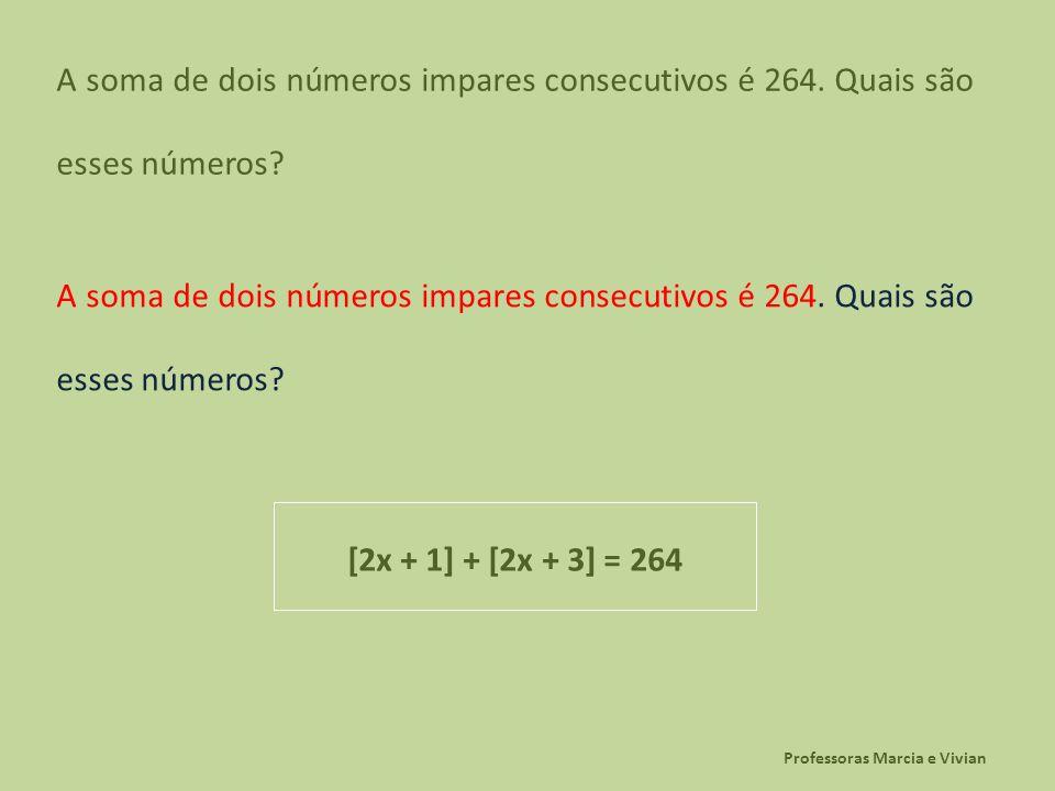 Professoras Marcia e Vivian A soma de dois números impares consecutivos é 264. Quais são esses números? [2x + 1] + [2x + 3] = 264