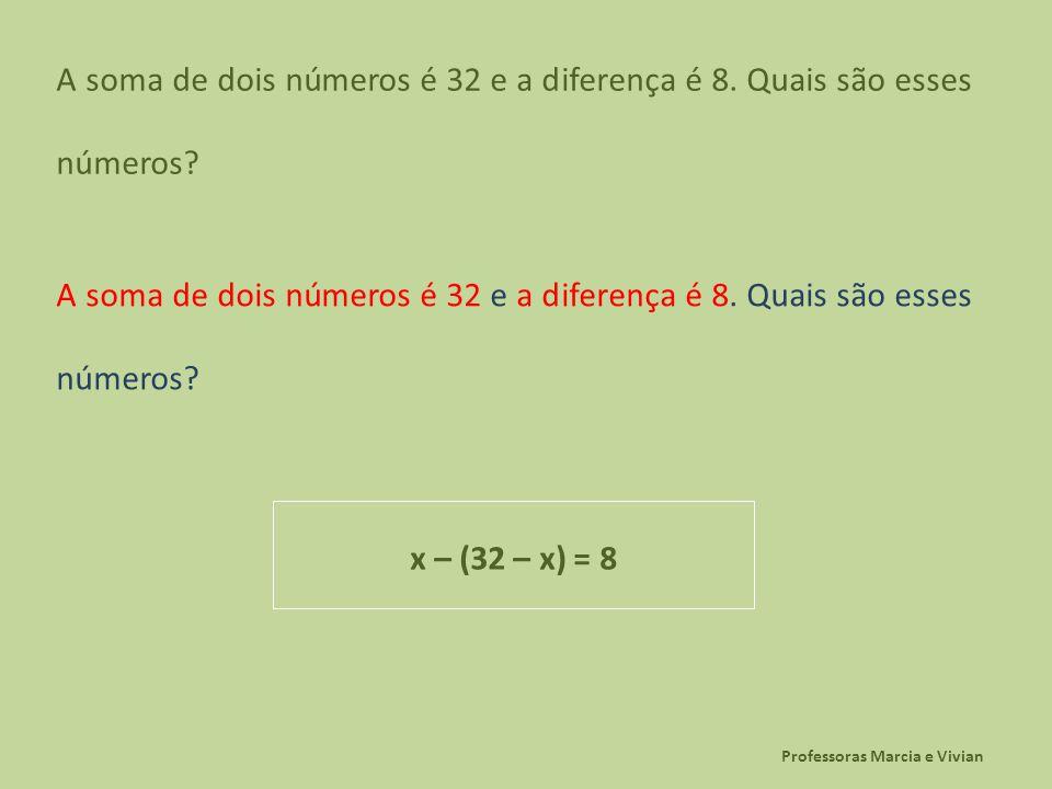 Professoras Marcia e Vivian A soma de dois números é 32 e a diferença é 8. Quais são esses números? x – (32 – x) = 8