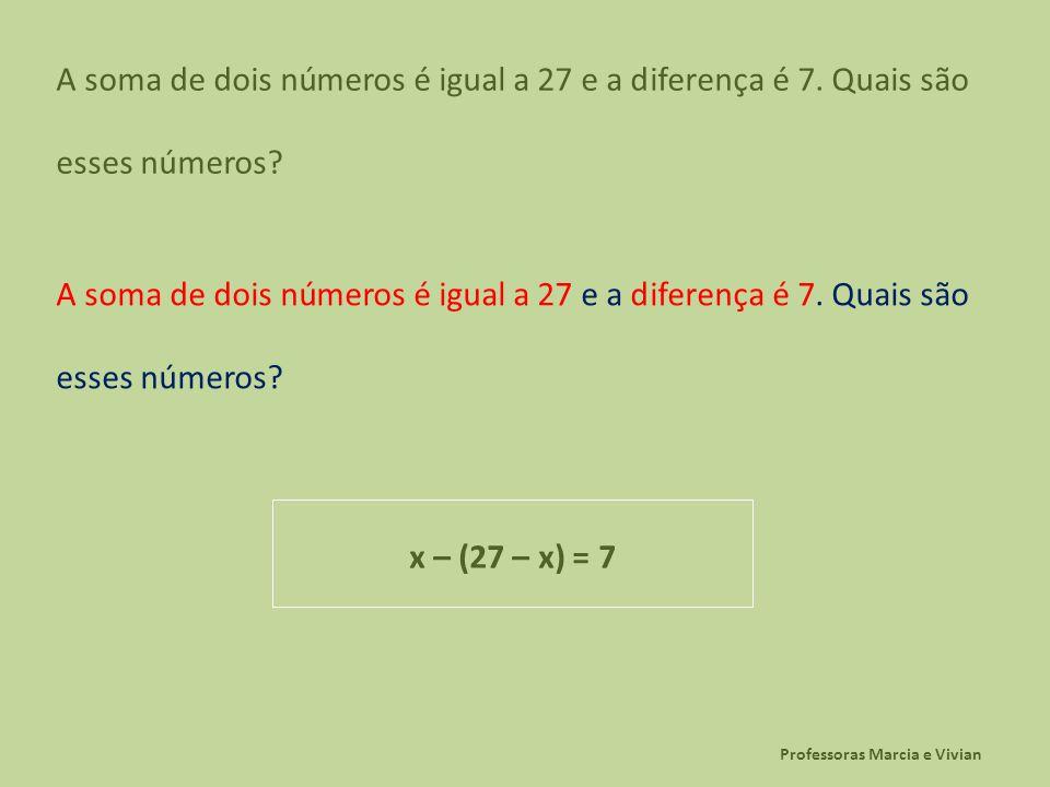 Professoras Marcia e Vivian A soma de dois números é igual a 27 e a diferença é 7. Quais são esses números? x – (27 – x) = 7