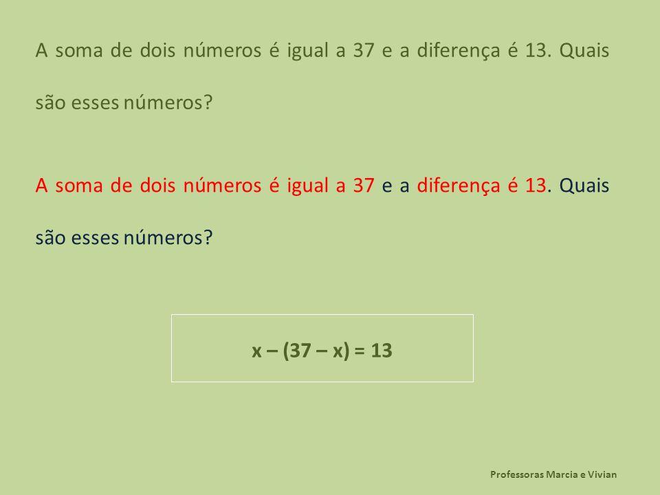 Professoras Marcia e Vivian A soma de dois números é igual a 37 e a diferença é 13. Quais são esses números? x – (37 – x) = 13
