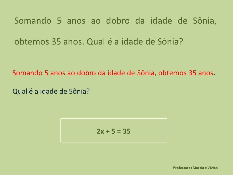 Professoras Marcia e Vivian Somando 5 anos ao dobro da idade de Sônia, obtemos 35 anos. Qual é a idade de Sônia? 2x + 5 = 35
