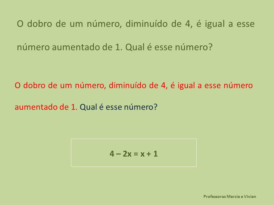 Professoras Marcia e Vivian O dobro de um número, diminuído de 4, é igual a esse número aumentado de 1. Qual é esse número? 4 – 2x = x + 1