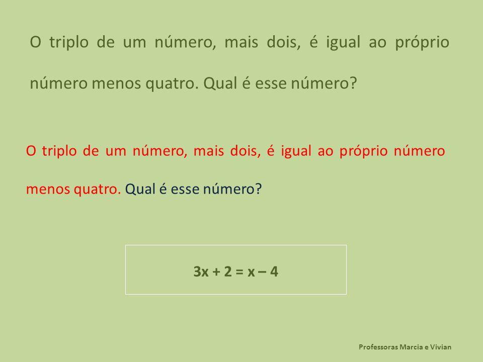 Professoras Marcia e Vivian O triplo de um número, mais dois, é igual ao próprio número menos quatro. Qual é esse número? 3x + 2 = x – 4