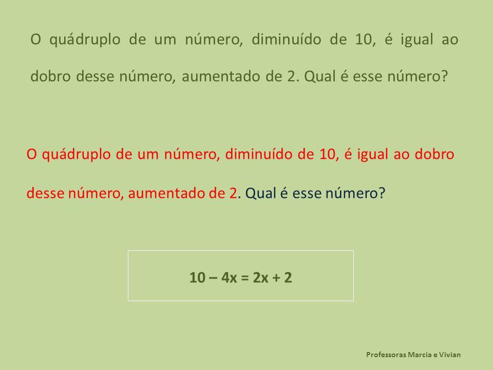 Professoras Marcia e Vivian O quádruplo de um número, diminuído de 10, é igual ao dobro desse número, aumentado de 2. Qual é esse número? 10 – 4x = 2x