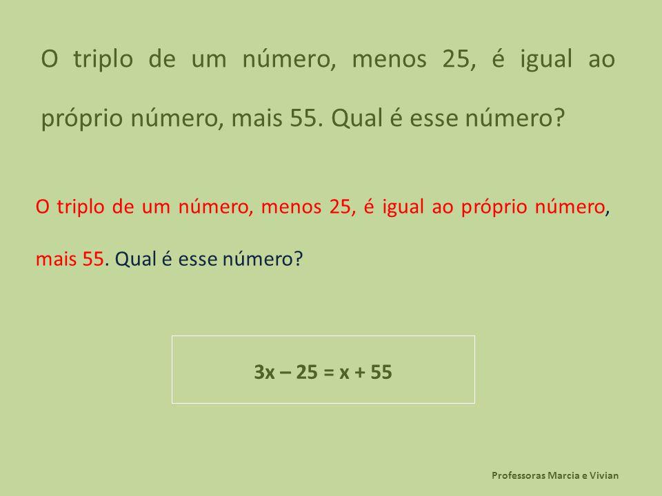 Professoras Marcia e Vivian O triplo de um número, menos 25, é igual ao próprio número, mais 55. Qual é esse número? 3x – 25 = x + 55