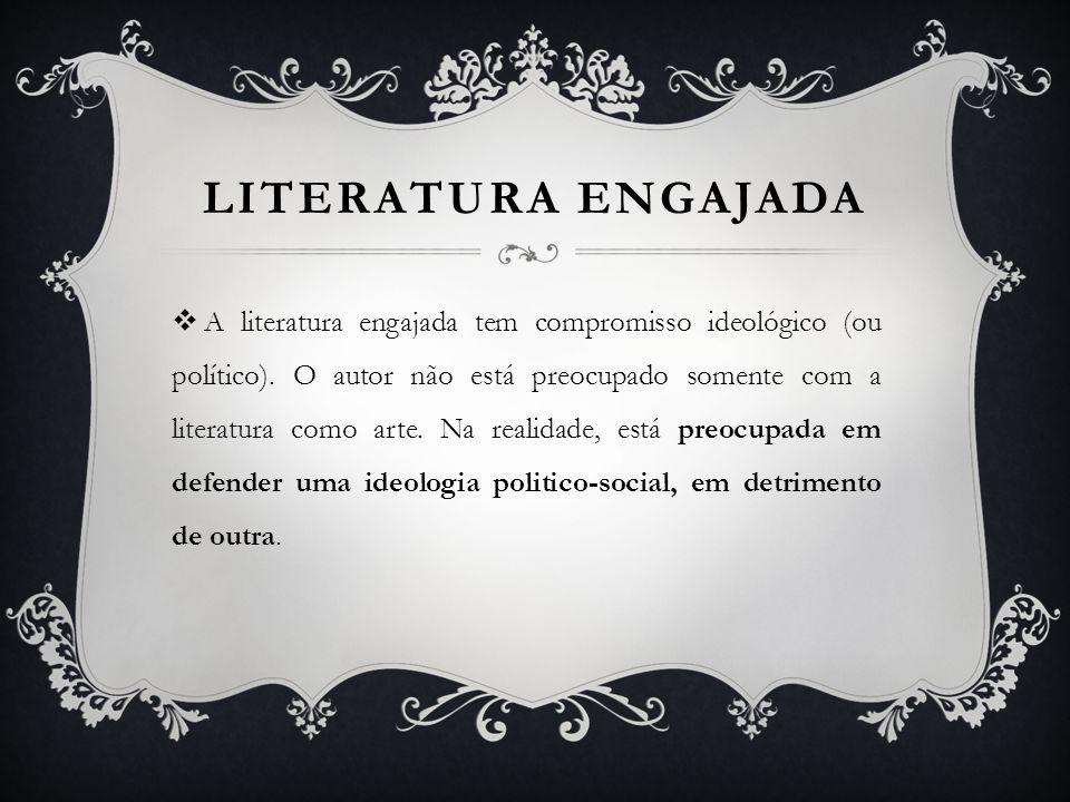 LITERATURA ENGAJADA A literatura engajada tem compromisso ideológico (ou político). O autor não está preocupado somente com a literatura como arte. Na