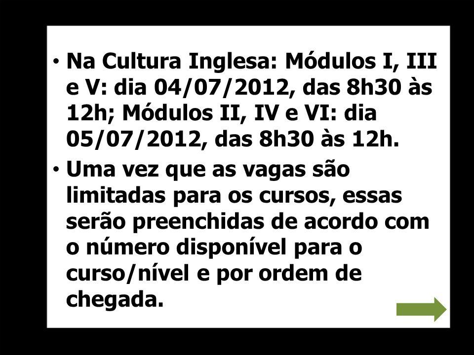 Na Cultura Inglesa: Módulos I, III e V: dia 04/07/2012, das 8h30 às 12h; Módulos II, IV e VI: dia 05/07/2012, das 8h30 às 12h. Uma vez que as vagas sã