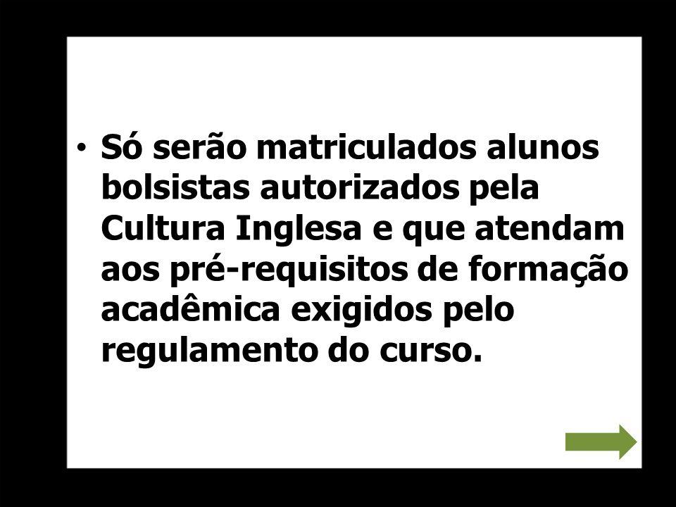 Só serão matriculados alunos bolsistas autorizados pela Cultura Inglesa e que atendam aos pré-requisitos de formação acadêmica exigidos pelo regulamen