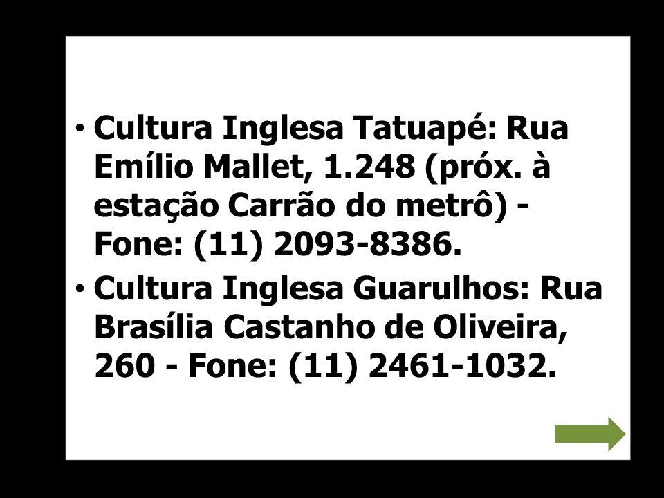 Cultura Inglesa Tatuapé: Rua Emílio Mallet, 1.248 (próx. à estação Carrão do metrô) - Fone: (11) 2093-8386. Cultura Inglesa Guarulhos: Rua Brasília Ca