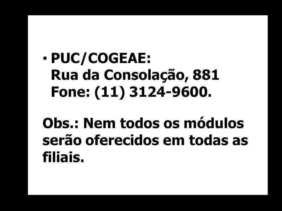 PUC/COGEAE: Rua da Consolação, 881 Fone: (11) 3124-9600. Obs.: Nem todos os módulos serão oferecidos em todas as filiais.