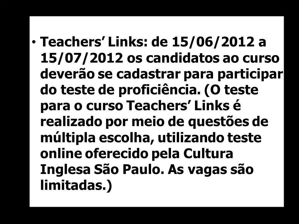 Teachers Links: de 15/06/2012 a 15/07/2012 os candidatos ao curso deverão se cadastrar para participar do teste de proficiência. (O teste para o curso