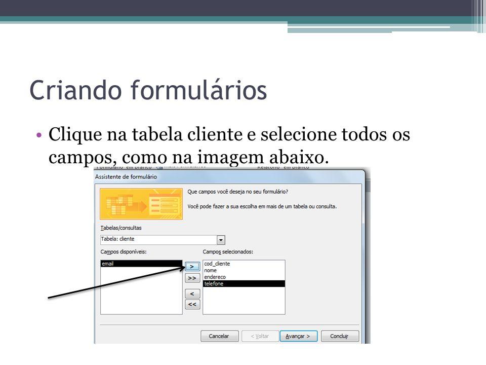 Criando formulários Clique na tabela cliente e selecione todos os campos, como na imagem abaixo.