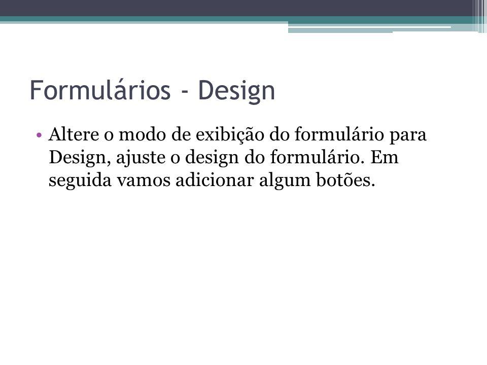 Formulários - Design Altere o modo de exibição do formulário para Design, ajuste o design do formulário. Em seguida vamos adicionar algum botões.