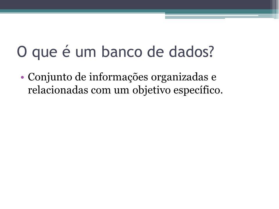 O que é um banco de dados? Conjunto de informações organizadas e relacionadas com um objetivo específico.