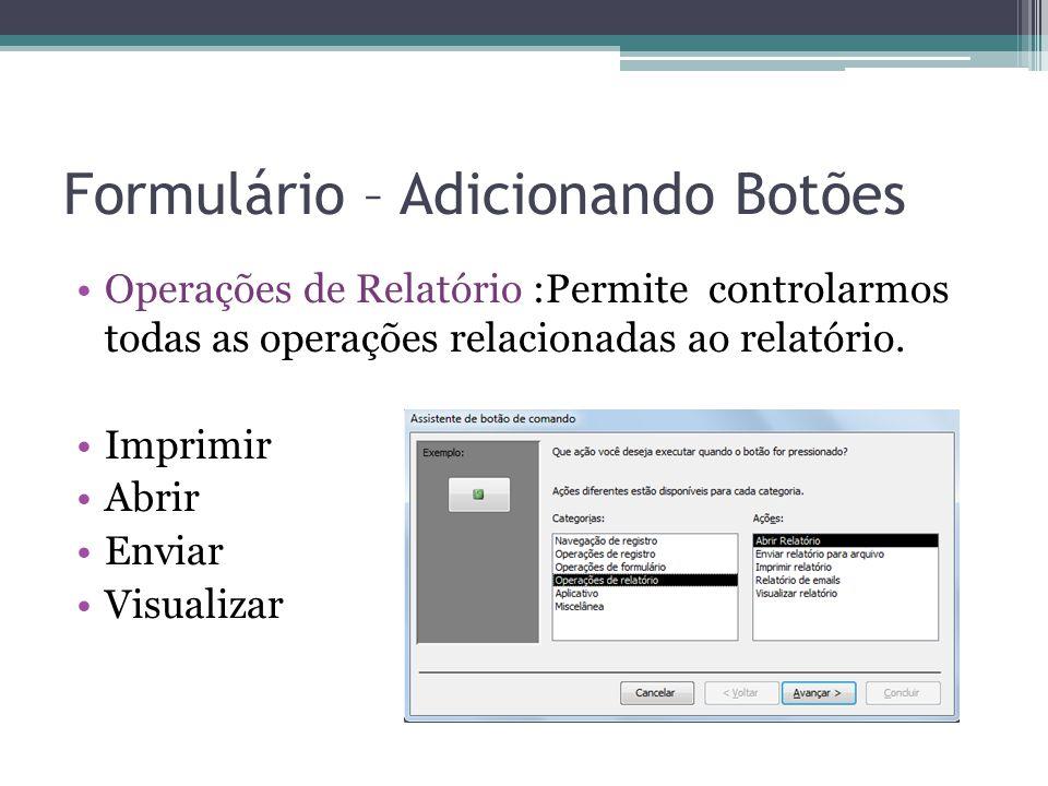 Formulário – Adicionando Botões Operações de Relatório :Permite controlarmos todas as operações relacionadas ao relatório. Imprimir Abrir Enviar Visua