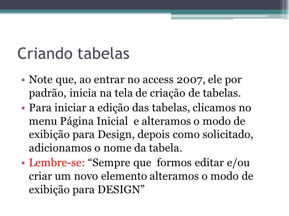 Criando tabelas Note que, ao entrar no access 2007, ele por padrão, inicia na tela de criação de tabelas. Para iniciar a edição das tabelas, clicamos