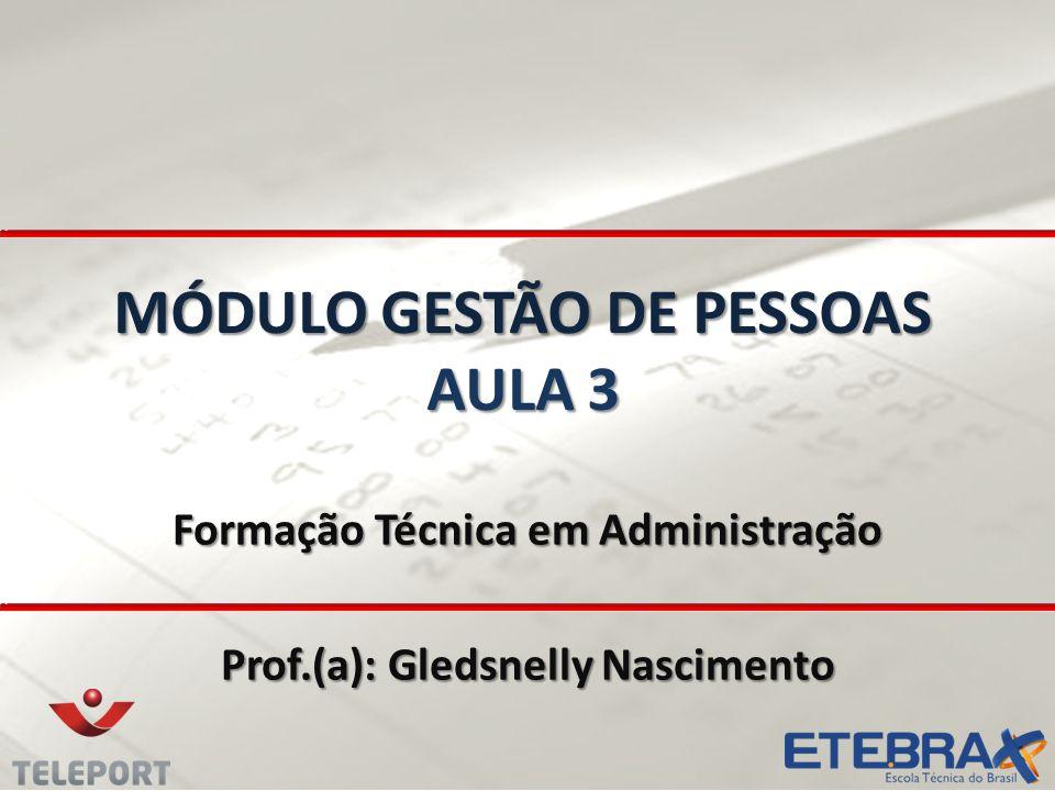 MÓDULO GESTÃO DE PESSOAS AULA 3 Formação Técnica em Administração Prof.(a): Gledsnelly Nascimento