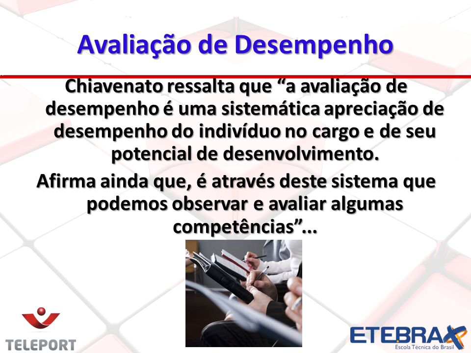 Avaliação de Desempenho Chiavenato ressalta que a avaliação de desempenho é uma sistemática apreciação de desempenho do indivíduo no cargo e de seu po