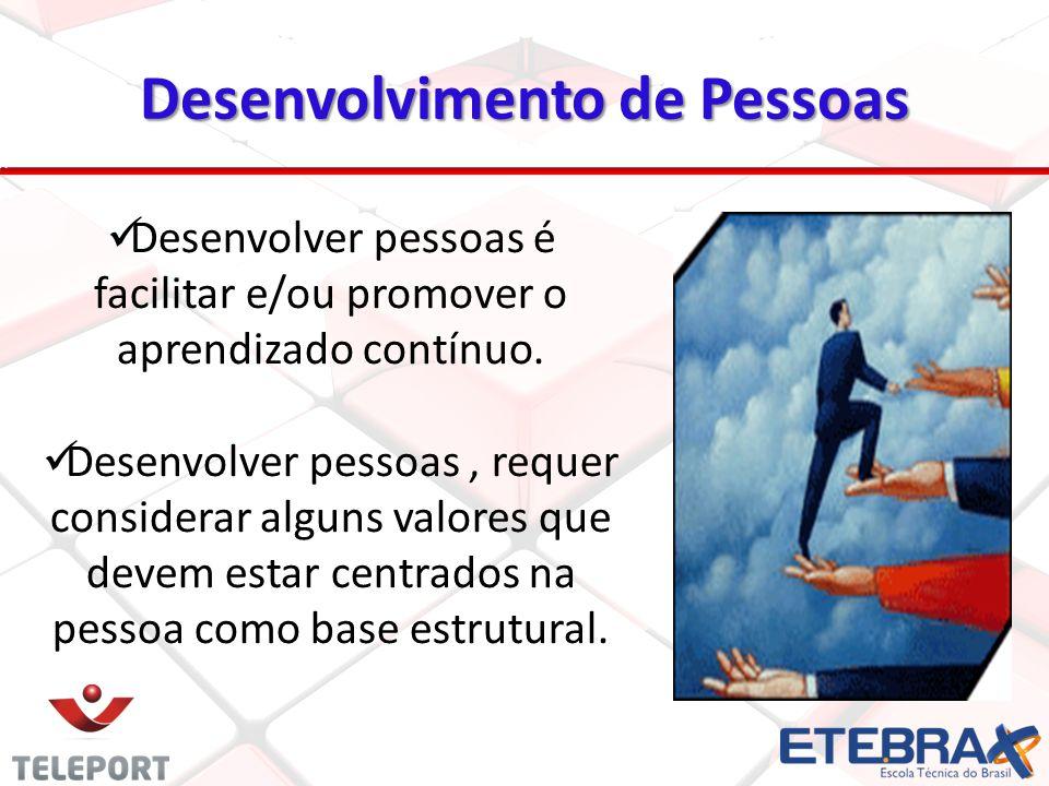 Desenvolvimento de Pessoas Desenvolver pessoas é facilitar e/ou promover o aprendizado contínuo. Desenvolver pessoas, requer considerar alguns valores
