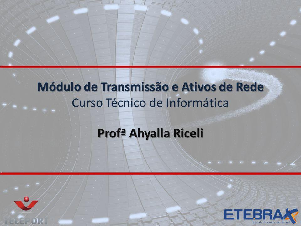 Módulo de Transmissão e Ativos de Rede Módulo de Transmissão e Ativos de Rede Curso Técnico de Informática Profª Ahyalla Riceli