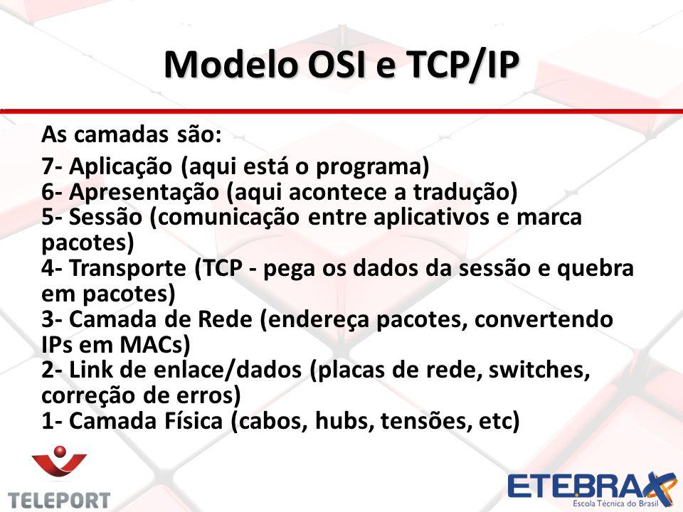 Modelo OSI e TCP/IP As camadas são: 7- Aplicação (aqui está o programa) 6- Apresentação (aqui acontece a tradução) 5- Sessão (comunicação entre aplica