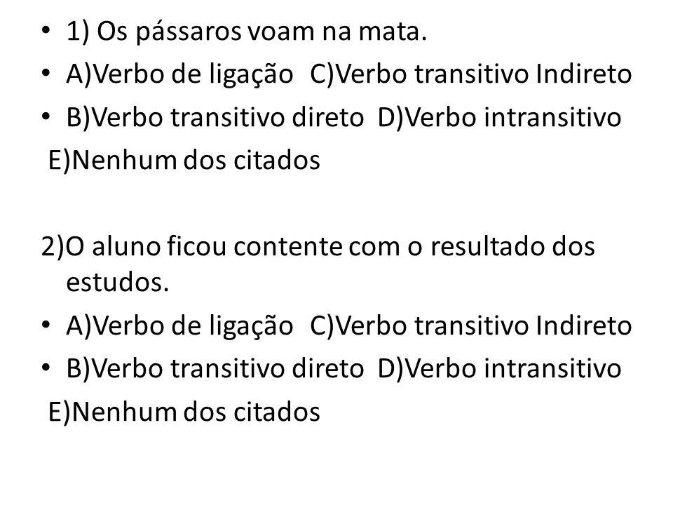 1) Os pássaros voam na mata. A)Verbo de ligaçãoC)Verbo transitivo Indireto B)Verbo transitivo diretoD)Verbo intransitivo E)Nenhum dos citados 2)O alun
