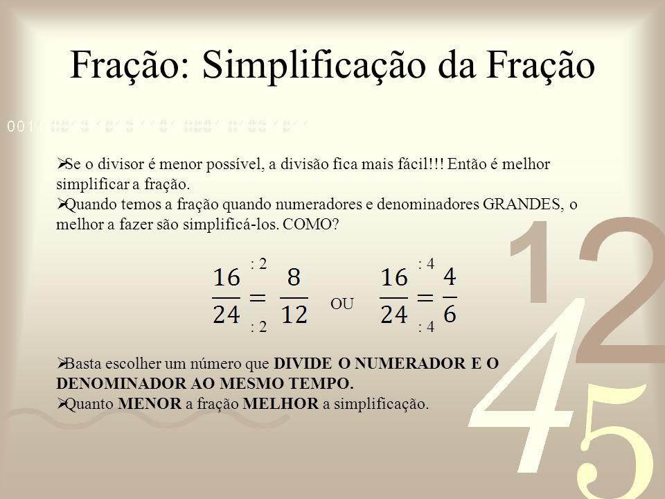 Fração: Simplificação da Fração Se o divisor é menor possível, a divisão fica mais fácil!!! Então é melhor simplificar a fração. Quando temos a fração