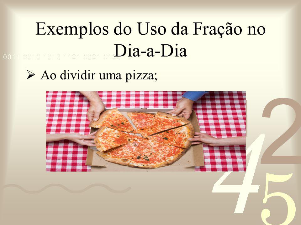 Exemplos do Uso da Fração no Dia-a-Dia Ao dividir uma pizza;