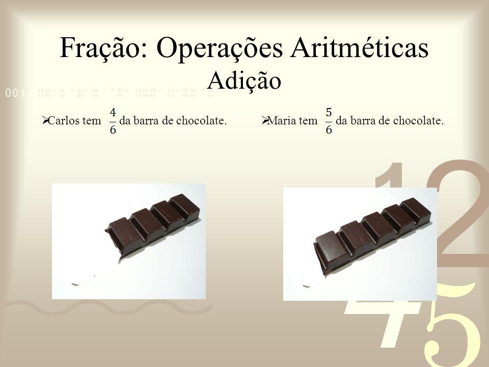 Fração: Operações Aritméticas Adição Carlos tem da barra de chocolate. Carlos Maria Maria tem da barra de chocolate.