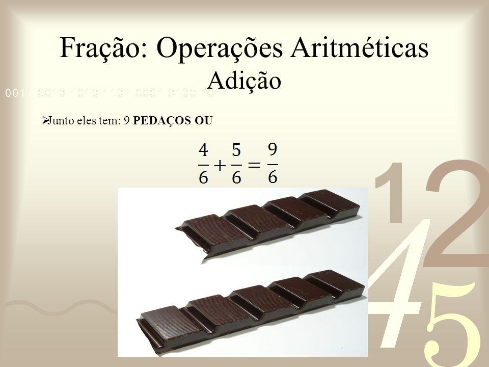 Fração: Operações Aritméticas Adição Junto eles tem: 9 PEDAÇOS OU