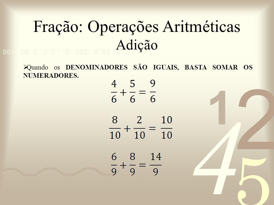 Fração: Operações Aritméticas Adição Quando os DENOMINADORES SÃO IGUAIS, BASTA SOMAR OS NUMERADORES.