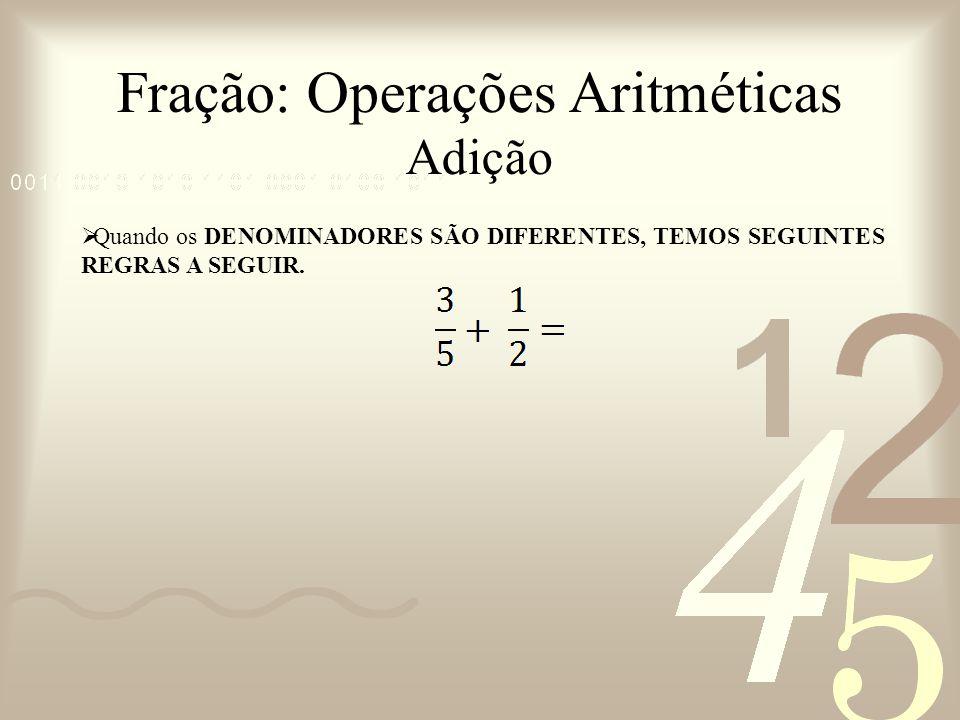 Fração: Operações Aritméticas Adição Quando os DENOMINADORES SÃO DIFERENTES, TEMOS SEGUINTES REGRAS A SEGUIR.