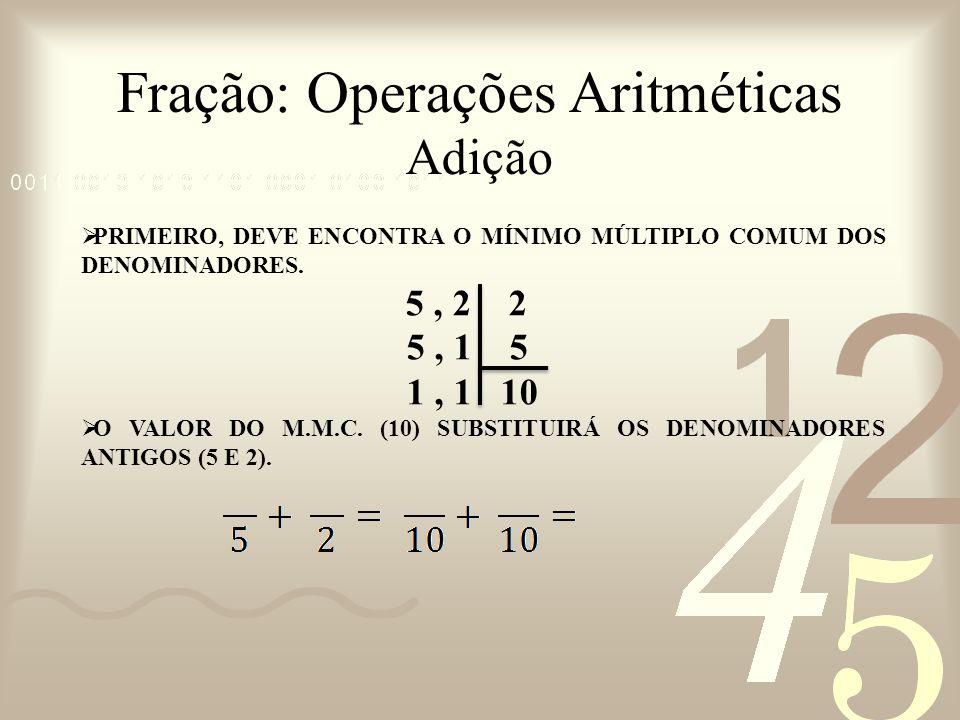 Fração: Operações Aritméticas Adição PRIMEIRO, DEVE ENCONTRA O MÍNIMO MÚLTIPLO COMUM DOS DENOMINADORES. 5, 2 2 5, 1 5 1, 1 10 O VALOR DO M.M.C. (10) S