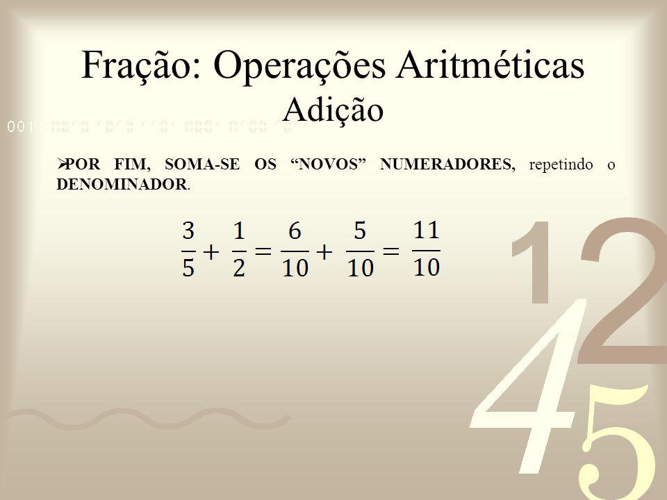 Fração: Operações Aritméticas Adição POR FIM, SOMA-SE OS NOVOS NUMERADORES, repetindo o DENOMINADOR.