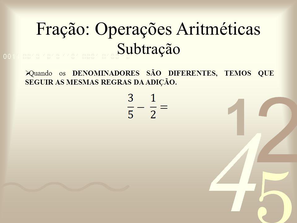 Fração: Operações Aritméticas Subtração Quando os DENOMINADORES SÃO DIFERENTES, TEMOS QUE SEGUIR AS MESMAS REGRAS DA ADIÇÃO.