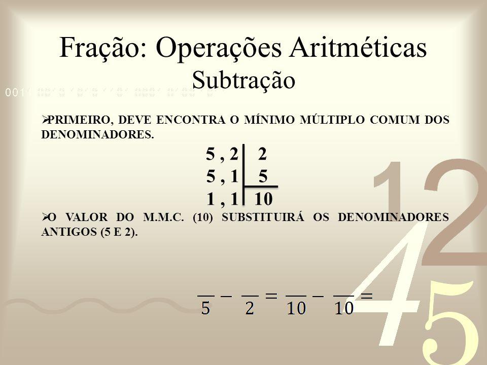Fração: Operações Aritméticas Subtração PRIMEIRO, DEVE ENCONTRA O MÍNIMO MÚLTIPLO COMUM DOS DENOMINADORES. 5, 2 2 5, 1 5 1, 1 10 O VALOR DO M.M.C. (10