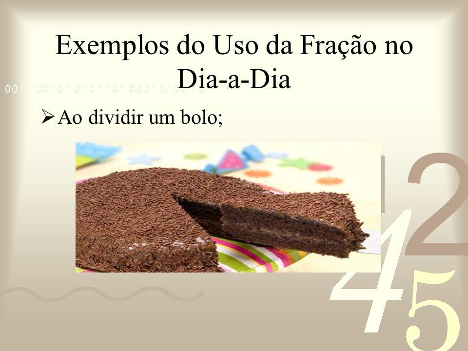 Exemplos do Uso da Fração no Dia-a-Dia Ao dividir um bolo;