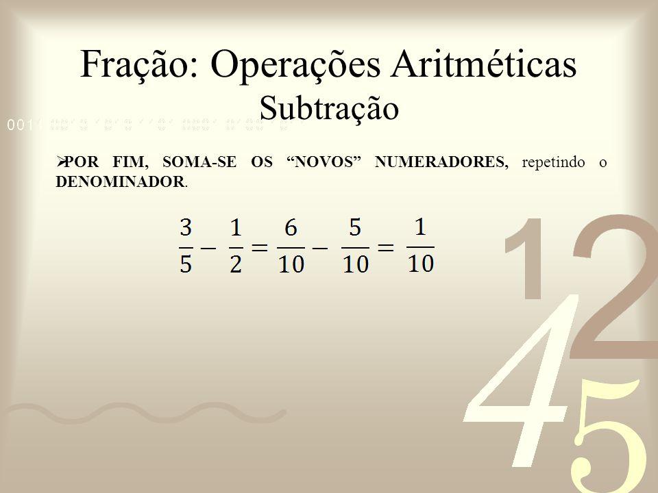Fração: Operações Aritméticas Subtração POR FIM, SOMA-SE OS NOVOS NUMERADORES, repetindo o DENOMINADOR.