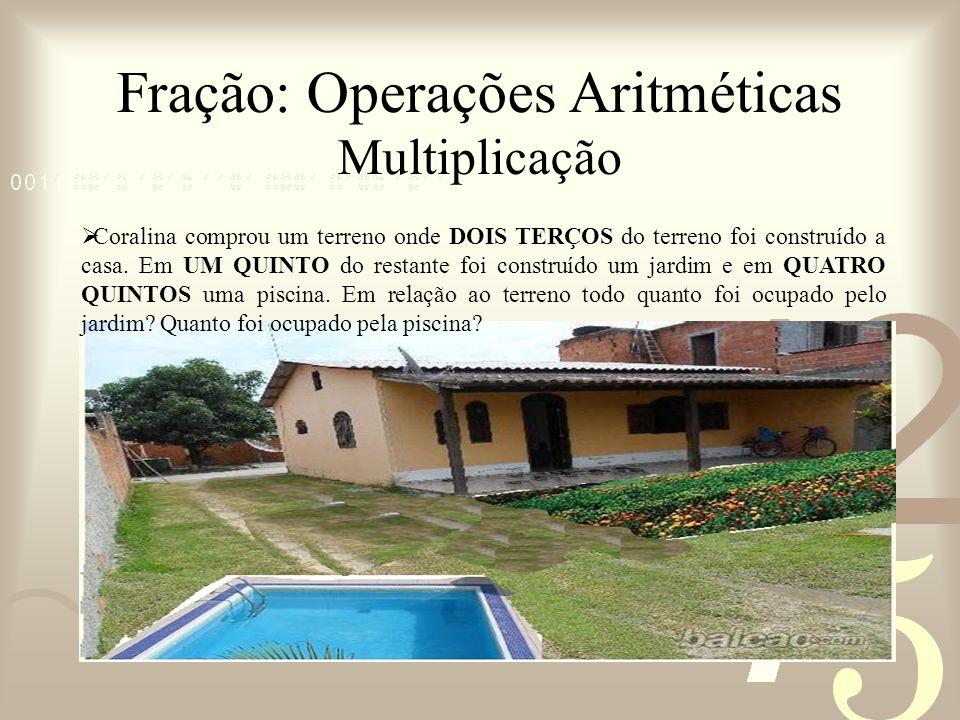 Fração: Operações Aritméticas Multiplicação Coralina comprou um terreno onde DOIS TERÇOS do terreno foi construído a casa. Em UM QUINTO do restante fo