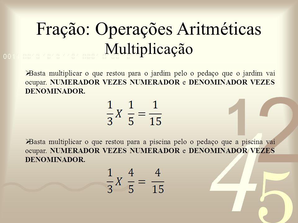Fração: Operações Aritméticas Multiplicação Basta multiplicar o que restou para o jardim pelo o pedaço que o jardim vai ocupar. NUMERADOR VEZES NUMERA