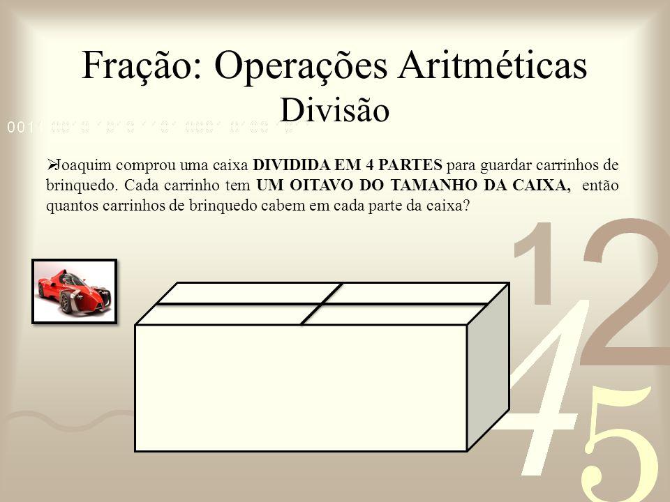 Fração: Operações Aritméticas Divisão Joaquim comprou uma caixa DIVIDIDA EM 4 PARTES para guardar carrinhos de brinquedo. Cada carrinho tem UM OITAVO