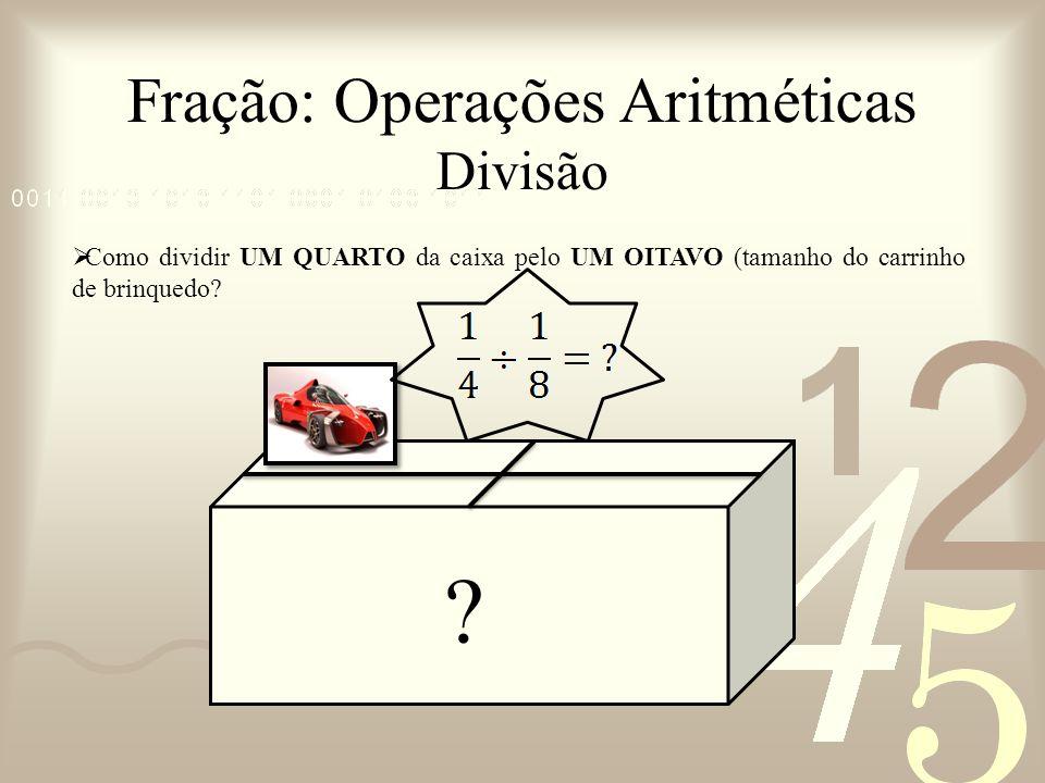 Fração: Operações Aritméticas Divisão Como dividir UM QUARTO da caixa pelo UM OITAVO (tamanho do carrinho de brinquedo? ?