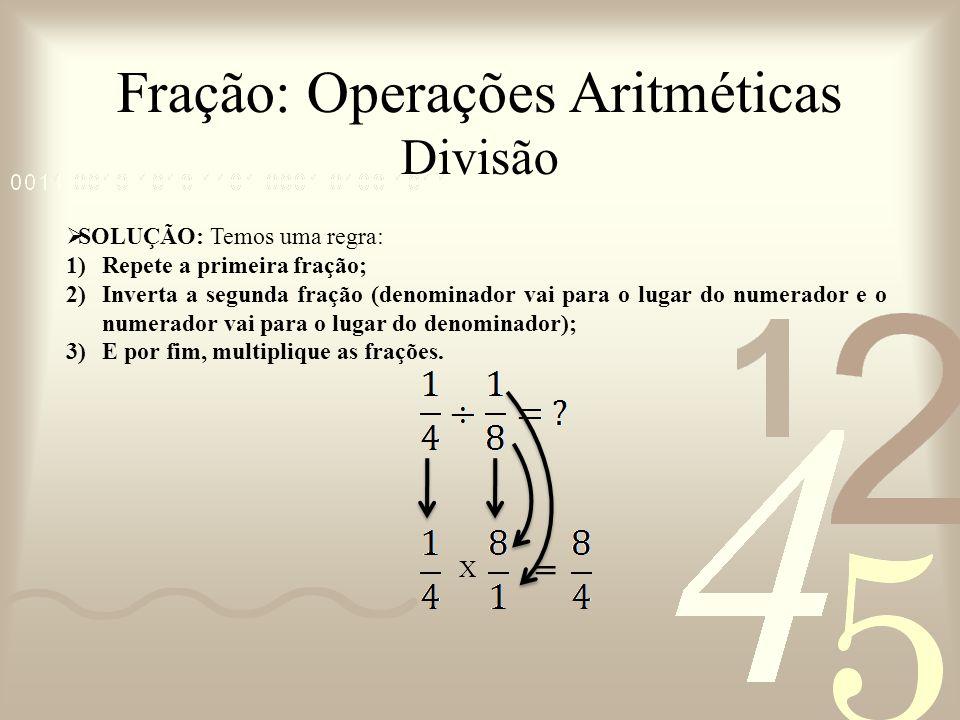 Fração: Operações Aritméticas Divisão SOLUÇÃO: Temos uma regra: 1)Repete a primeira fração; 2)Inverta a segunda fração (denominador vai para o lugar d