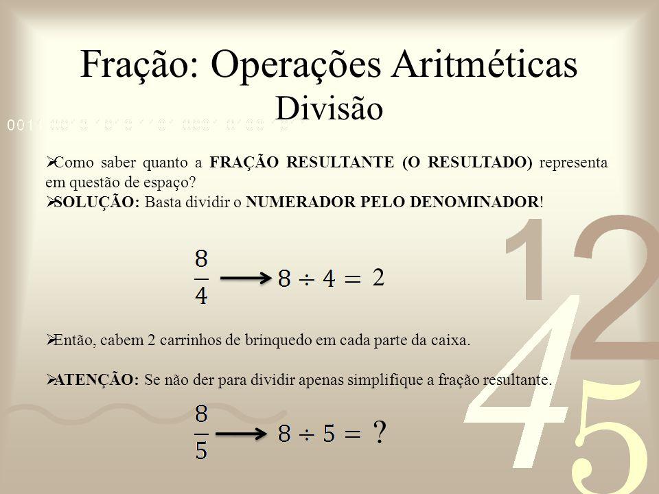 Fração: Operações Aritméticas Divisão Como saber quanto a FRAÇÃO RESULTANTE (O RESULTADO) representa em questão de espaço? SOLUÇÃO: Basta dividir o NU