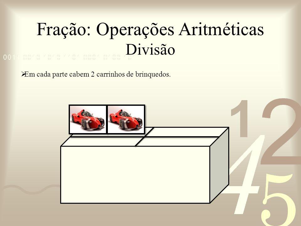 Fração: Operações Aritméticas Divisão Em cada parte cabem 2 carrinhos de brinquedos.