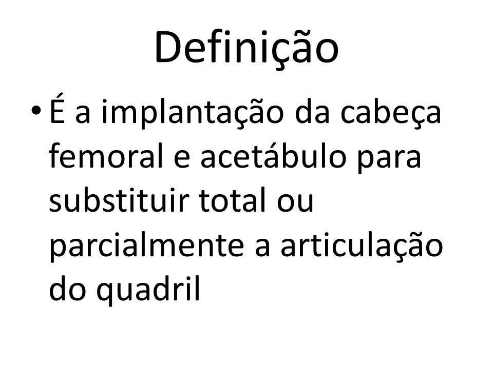 Definição É a implantação da cabeça femoral e acetábulo para substituir total ou parcialmente a articulação do quadril