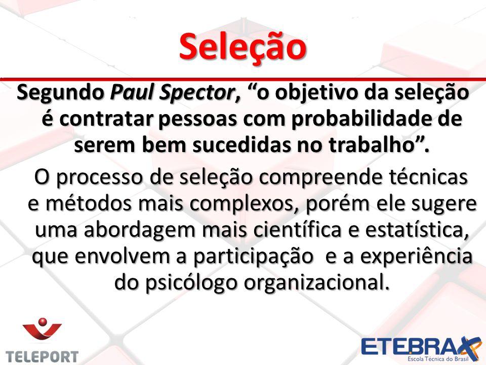 Seleção Segundo Paul Spector, o objetivo da seleção é contratar pessoas com probabilidade de serem bem sucedidas no trabalho. O processo de seleção co